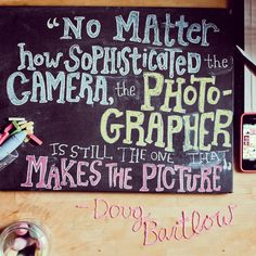 No matter how sophisticated the camera, the photgrapher is still the one that makes the picture. - Doug Bartlow