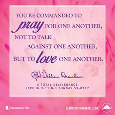 You're commanded to pray for one another, not to talk against one another, but to love one another. Image Quote from: A TOTAL  DELIVERANCE - JEFF IN V-11 N-1 SUNDAY 59-0712 - Rev. William Marrion Branham