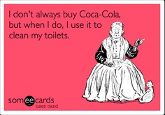 I don't always buy Coca-Cola, but when I do, I use it to clean my toilets.