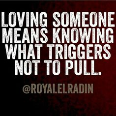 Loving someone means knowing what triggers not to pull.