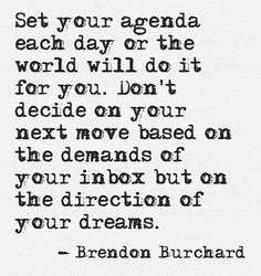 Set your agenda each day or the world will do it for you.  Don't decide on your next move based on the demands of your inbox but on the direction of your dreams.
