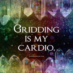 Gridding Is My Cardio ~❇~ Sage Goddess