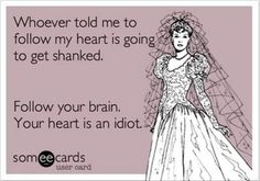 Your Heart is an idiot.