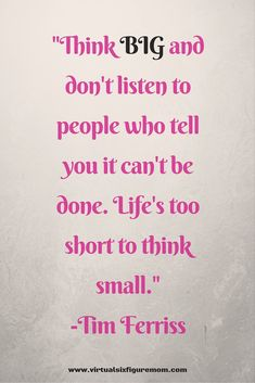 "Think BIG and don't listen to people who tell you it can't be done. Life's too short to think small."" -Tim Ferriss"