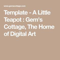 Template - A Little Teapot : Gem's Cottage, The Home of Digital Art