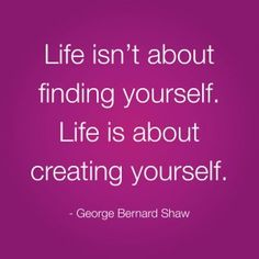 "Best Life Quote: ""Life isn't about finding yourself. Life is about creating yourself."" George Bernard Shaw"