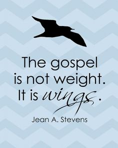 LDS General Conference Quote by Jean A. Stevens The gospel is not weight it is wings.it is so fun taking flight. Gospel Quotes, Mormon Quotes, Lds Mormon, Lds Quotes, Uplifting Quotes, Great Quotes, Inspirational Quotes, Peace Quotes, General Conference Quotes