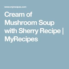 Cream of Mushroom Soup with Sherry Recipe | MyRecipes