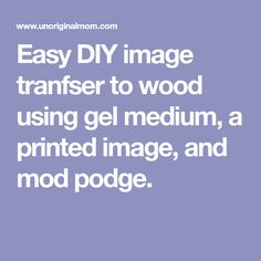 Easy DIY image tranfser to wood using gel medium, a printed image, and mod podge.