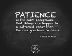 PATIENCE Is calm acceptance the things can happen in a different order than the one you have in mind.   David G Allen