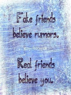 """And REAL friends don't hide out listening to rumors.  They call a person up and say """"You just won't believe what this turd is sayin'!"""""""