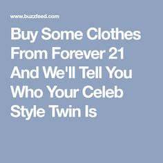 Buy Some Clothes From Forever 21 And We'll Tell You Who Your Celeb Style Twin Is