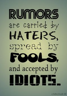 RUMORS are carried by HATERS, spread by FOOLS, and accepted by IDIOTS !!!