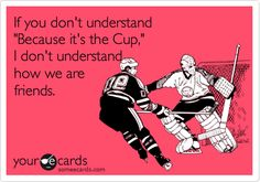 If you don't understand 'Because it's the Cup,' I don't understand how we are friends.