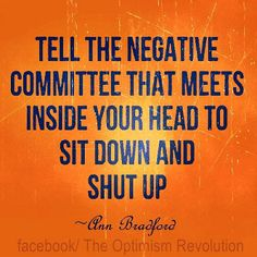 Tell the negative committee that meets in your head to sit down and shut up. Billy Cox Motivation