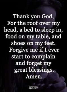 Thank you God, for the roof over my head, a bed to sleep on, food on my table and shoes on my feet. Forgive me if I ever start to complain and forget my blessings. Prayer Scriptures, Bible Prayers, Faith Prayer, God Prayer, Prayer Quotes, Faith Quotes, Bible Quotes, Bible Verses, Religious Quotes