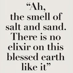 Wisdom inspiration beach summer quote: ah, the smell of salt and sand. There is no elixir on this blessed earth like it (mw) Motivacional Quotes, Beach Quotes, Great Quotes, Quotes To Live By, Inspirational Quotes, Summer Quotes, Sand Quotes, Seashore Quotes, Motivational