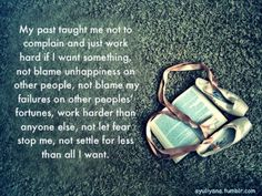 My past taught me not to complain and just work hard if I want something, not blame unhappiness on other people, not blame my failures on other peoples fortunes, work harder than anyone else, not let fear stop me, and not settle for less than all I want.