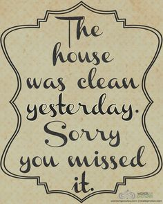Want This On Print Just So People Know There Are Days When My House Is Clean