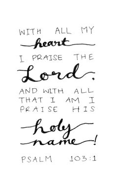 """""""Praise the LORD, my soul; all my inmost being, praise his holy name."""" Psalm 103:1"""