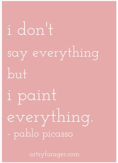I don't say everything, but I paint everything. ~ Picasso #quote #art