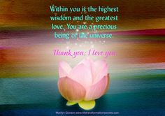 Within you is the highest wisdom and the greatest love. You are a precious being of the universe. Thank you; I love you. Marilyn Gordon.www.lifetransformationsecrets.com