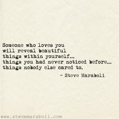 """""""Someone who loves you will reveal beautiful things within yourself... things you had never noticed before... things nobody else cared to."""" - Steve Maraboli #quote"""