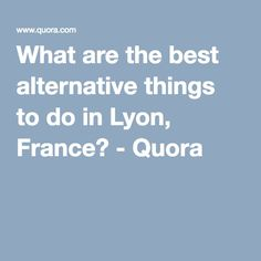 What are the best alternative things to do in Lyon, France? - Quora