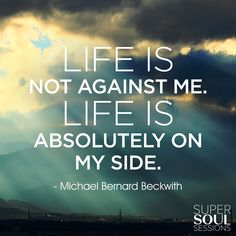 "Inspirational Quote about Life - Michael Bernard Beckwith ""Life is not against me. Life is absolutely on my side."""
