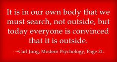 """It is in our own body that we must search, not outside, but today everyone is convinced that it is outside"" - C. G. Jung"