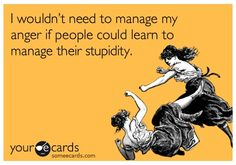 nevermind anger management, people need stupid management