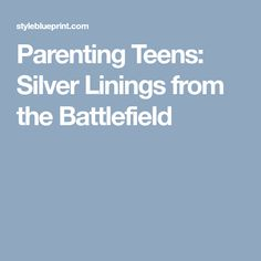 Parenting Teens: Silver Linings from the Battlefield