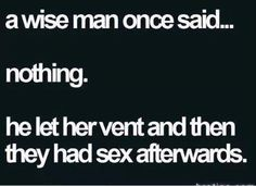 This is exactly how to be smart when you're married... unless she asks you for advice or to fix it, just keep your trap shut. If you're doing it right then after she's done, kiss her neck and give it a tender nibble. Lol, yup... that's how I roll. Rofl