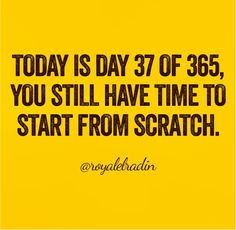 TODAY IS DAY 37 OF 365, YOU STILL HAVE TIME TO  START FROM SCRATCH.