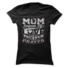 Cool Are you a mom driven by love, coffee and prayer? THEN THIS IS FOR YOU! Shirts & Tees