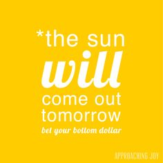 or my daughter's version: the sun'll come out tomorrow, bet your baby's bottom that tomorrow, they'll be sun.