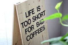 life isss too short for bad coffees