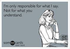 I'm only responsible for what I say. Not for what you understand.
