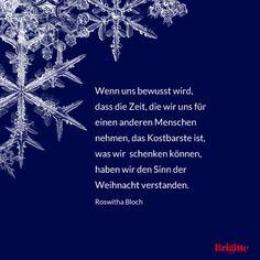 Wenn uns bewusst wird, dass die Zeit, die wir uns für einen anderen Menschen nehmen, das Kostbarste ist, was wir schenken können, haben wir den Sinn der Weihnacht verstanden. - Roswitha Bloch