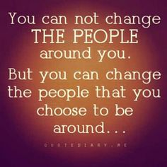 You cannot change the people around you. But you can change the people that you choose to be around.