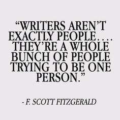 Writers are not exactly people... They're a whole bunch of people trying to be one person.