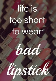life is too short to wear bad lipstick