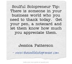 Soulful Solopreneur Tip: There is someone in your business world who you need to thank today. Get your pen, a notecard and let them know how much you appreciate them.   Jessica Patterson