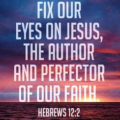 Fix our eyes on Jesus, the author and perfector of our faith. Hebrews 12:2. Bible Verse. Scripture