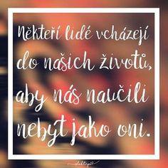 Niektorí ľudia vchádzajú do našich životov, aby nás naučili nebyť ako oni. True Quotes, Words Quotes, Sayings, Words Can Hurt, Life Thoughts, Positive Words, English Quotes, Motto, Make Me Happy