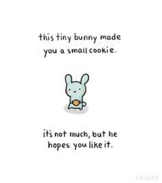 this tiny bunny made you a small cookie. it's not much, but he hopes you like it.