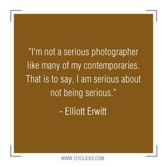 I'm serious about not being serious. - Elliott Erwitt