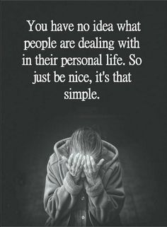 Quotes You have no idea what people are dealing with in their personal life. So just be nice, it's that simple.