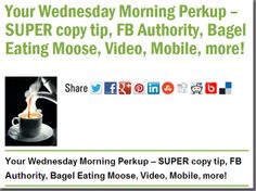 Your Wednesday Morning Perkup – SUPER copy tip, FB Authority, Bagel Eating Moose, Video, Mobile, more!