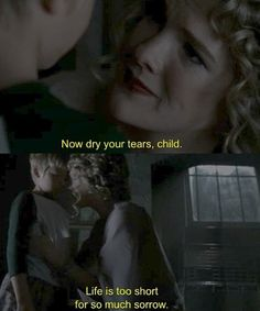 Now dry your tears child. Life is too short for so much sorrow.  {Nora Montgomery and Tate Langdon}